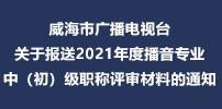 威海市广播电视台关于报送2021年度播音专业中(初)级职称评审材料的通知