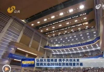 弘扬大儒商道 携手共创未来 儒商大会2018在济南隆重开幕